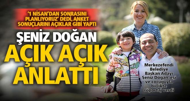 Şeniz Doğan, ailesiyle birlikte röportaj verdi: 1 Nisan'dan sonrasını planlamaya başladık
