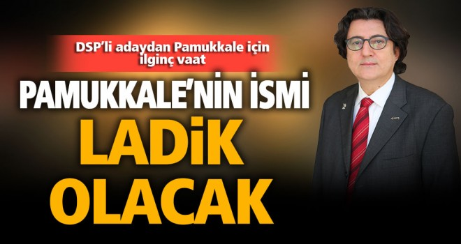 DSP'li adaydan 'Pamukkale'nin ismini Ladik yapacağım' vaadi