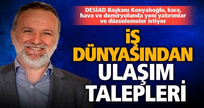 DESİAD Başkanı Konyalıoğlu'ndan ulaşım istekleri