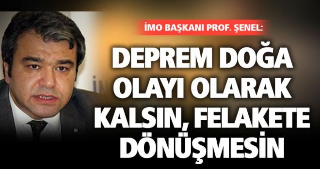 İMO Başkanı Şenel: Deprem doğa olayı olarak kalsın, felakete dönüşmesin