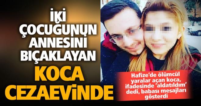 Hafize'yi göğsü, koltuk altı ve boğazından bıçaklayan eşi tutuklandı
