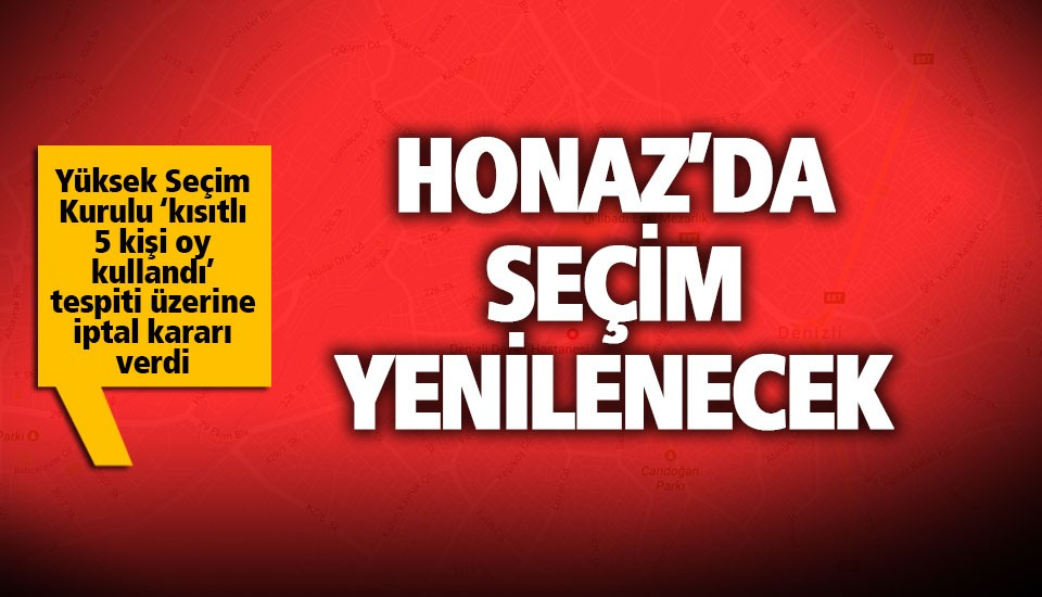 Yüksek Seçim Kurulu, Honaz için kararını verdi. Honaz'da seçim tekrar yapılacak.